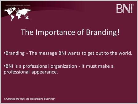 11/10/2013 The Importance of Branding! Branding - The message BNI wants to get out to the world. BNI is a professional organization - It must make a professional.
