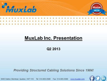 MuxLab Inc. Presentation Q2 2013 Providing Structured Cabling Solutions Since 1984! 8495 Dalton, Montreal, Quebec, H4T 1V5 Tel: 514-905-0588 Fax: 514-905-0589.