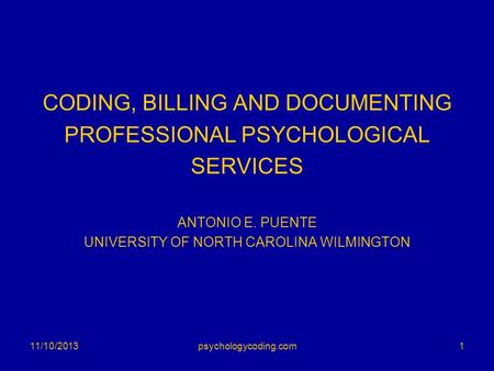 CODING, BILLING AND DOCUMENTING PROFESSIONAL PSYCHOLOGICAL SERVICES ANTONIO E. PUENTE UNIVERSITY OF NORTH CAROLINA WILMINGTON 11/10/20131psychologycoding.com.
