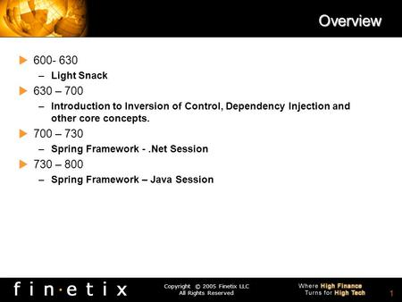 Copyright © 2005 Finetix LLC All Rights Reserved 0 Spring Framework Developer Session Chris Donnan & Solomon Duskis The Peer Frameworks Series -.Net and.