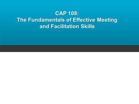 CAP 108: The Fundamentals of Effective Meeting and Facilitation Skills.