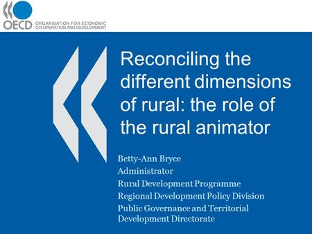 Reconciling the different dimensions of rural: the role of the rural animator Betty-Ann Bryce Administrator Rural Development Programme Regional Development.