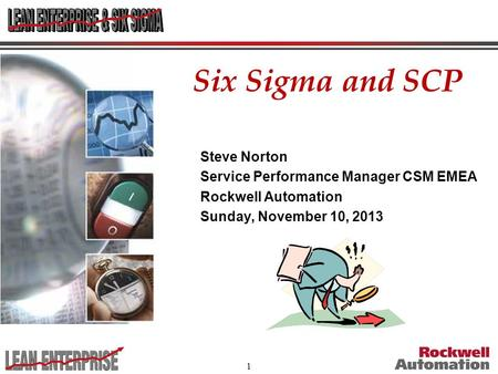 1 Six Sigma and SCP Steve Norton Service Performance Manager CSM EMEA Rockwell Automation Sunday, November 10, 2013.