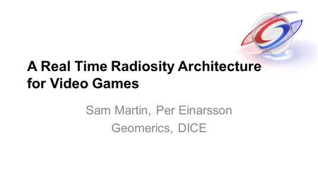 A Real Time Radiosity Architecture for Video Games Sam Martin, Per Einarsson Geomerics, DICE.
