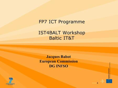 1 FP7 ICT Programme IST4BALT Workshop Baltic IT&T Jacques Babot European Commission DG INFSO.