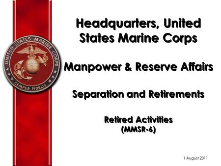 Headquarters, United States Marine Corps Manpower & Reserve Affairs Separation and Retirements Retired Activities (MMSR-6) 1 August 2011.