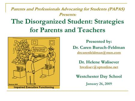 Parents and Professionals Advocating for Students (PAPAS) Presents : The Disorganized Student: Strategies for Parents and Teachers Presented by: Dr. Caren.