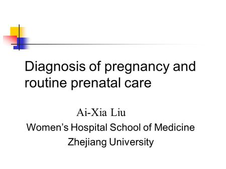 Diagnosis of pregnancy and routine prenatal care Ai-Xia Liu Womens Hospital School of Medicine Zhejiang University.