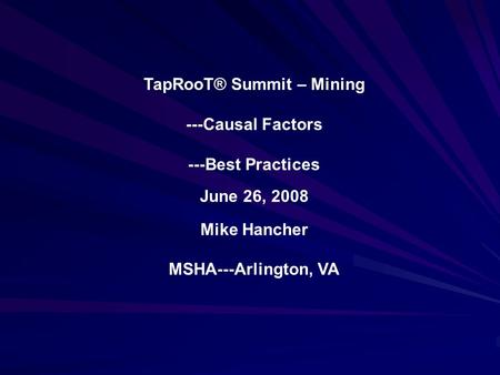 TapRooT® Summit – Mining ---Causal Factors ---Best Practices June 26, 2008 Mike Hancher MSHA---Arlington, VA.