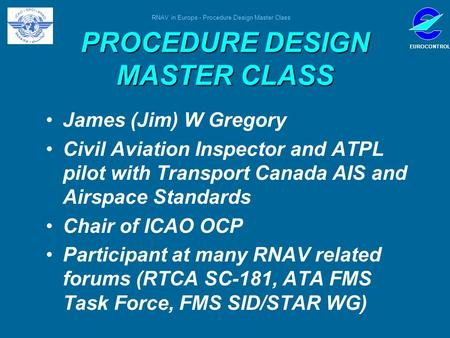 RNAV in Europe - Procedure Design Master Class EUROCONTROL PROCEDURE DESIGN MASTER CLASS James (Jim) W Gregory Civil Aviation Inspector and ATPL pilot.