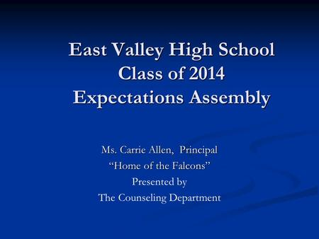 East Valley High School Class of 2014 Expectations Assembly Ms. Carrie Allen, Principal Home of the Falcons Presented by The Counseling Department.