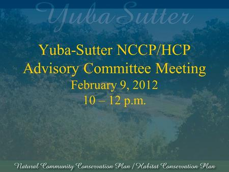 Yuba-Sutter NCCP/HCP Advisory Committee Meeting February 9, 2012 10 – 12 p.m.
