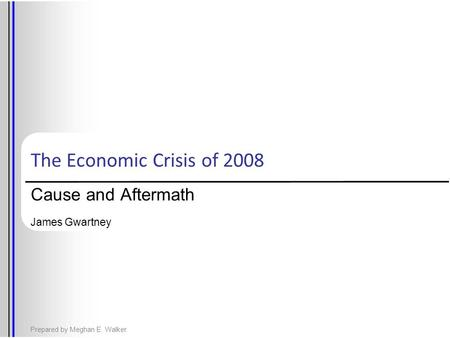 The Economic Crisis of 2008 Cause and Aftermath James Gwartney Prepared by Meghan E. Walker.