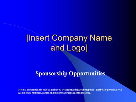 [Insert Company Name and Logo] Sponsorship Opportunities Note: This template is only to assist you with formatting your proposal. The better proposals.