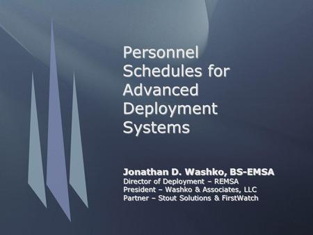 Personnel Schedules for Advanced Deployment Systems Jonathan D. Washko, BS-EMSA Director of Deployment – REMSA President – Washko & Associates, LLC Partner.