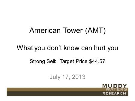 American Tower (AMT) What you dont know can hurt you Strong Sell: Target Price $44.57 July 17, 2013.