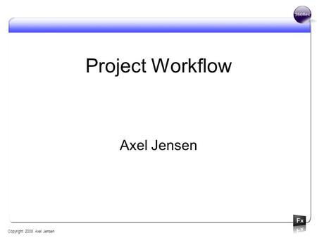 Project Workflow Axel Jensen Copyright 2008 Axel Jensen.