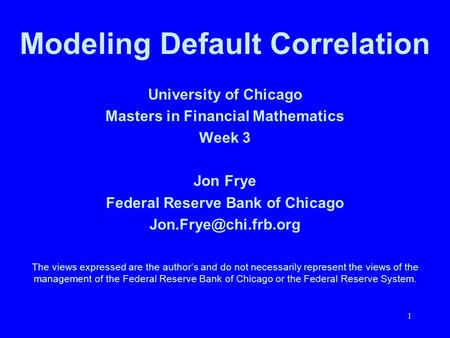 1 University of Chicago Masters in Financial Mathematics Week 3 Jon Frye Federal Reserve Bank of Chicago The views expressed are the.