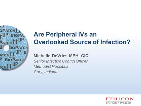 1 Are Peripheral IVs an Overlooked Source of Infection? Michelle DeVries MPH, CIC Senior Infection Control Officer Methodist Hospitals Gary, Indiana.