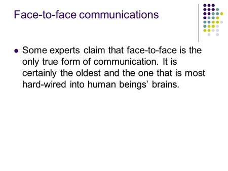 Face-to-face communications Some experts claim that face-to-face is the only true form of communication. It is certainly the oldest and the one that is.