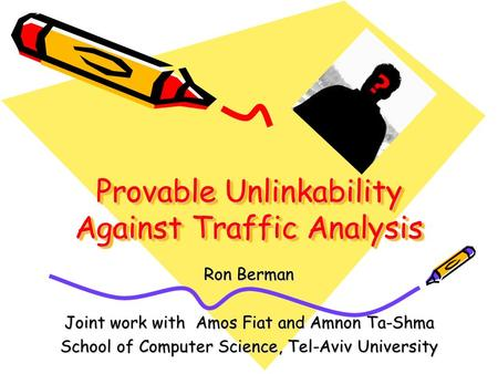 Provable Unlinkability Against Traffic Analysis Ron Berman Joint work with Amos Fiat and Amnon Ta-Shma School of Computer Science, Tel-Aviv University.