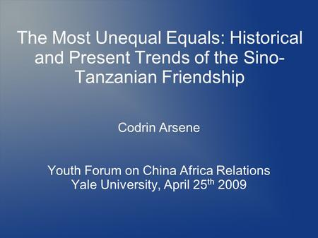 The Most Unequal Equals: Historical and Present Trends of the Sino- Tanzanian Friendship Codrin Arsene Youth Forum on China Africa Relations Yale University,