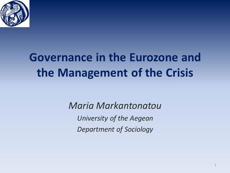 Governance in the Eurozone and the Management of the Crisis Maria Markantonatou University of the Aegean Department of Sociology 1.