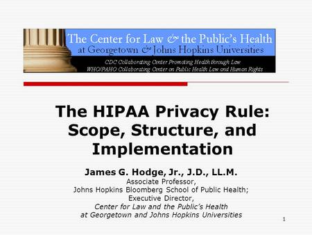 1 The HIPAA Privacy Rule: Scope, Structure, and Implementation James G. Hodge, Jr., J.D., LL.M. Associate Professor, Johns Hopkins Bloomberg School of.