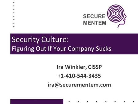 SECURE MENTEM Security Culture: Figuring Out If Your Company Sucks Ira Winkler, CISSP +1-410-544-3435
