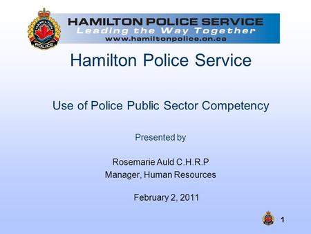 1 Hamilton Police Service Use of Police Public Sector Competency Presented by Rosemarie Auld C.H.R.P Manager, Human Resources February 2, 2011.