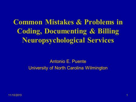 11/10/2013 Common Mistakes & Problems in Coding, Documenting & Billing Neuropsychological Services Antonio E. Puente University of North Carolina Wilmington.