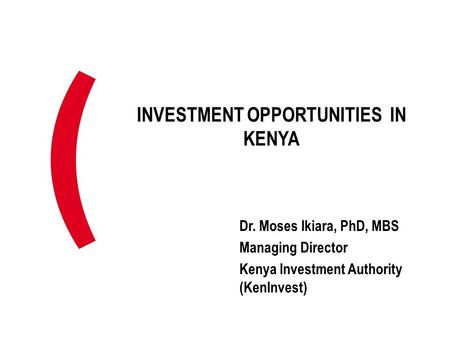 INVESTMENT OPPORTUNITIES IN KENYA Dr. Moses Ikiara, PhD, MBS Managing Director Kenya Investment Authority (KenInvest)
