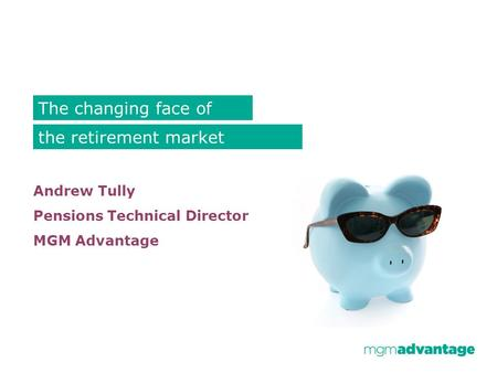 Andrew Tully Pensions Technical Director MGM Advantage The changing face of the retirement market.