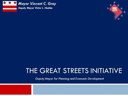 THE GREAT STREETS INITIATIVE 1 Deputy Mayor for Planning and Economic Development Mayor Vincent C. Gray Deputy Mayor Victor L. Hoskins.