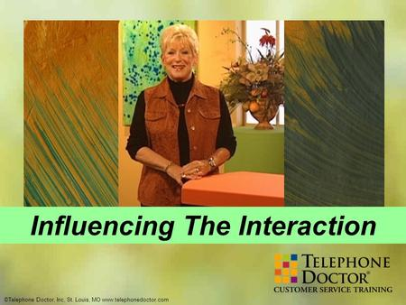 ©Telephone Doctor, Inc, St. Louis, MO www.telephonedoctor.com Influencing The Interaction.