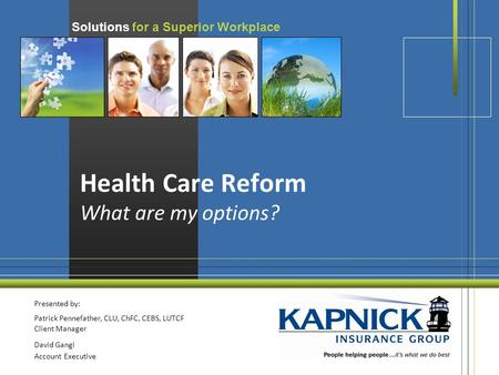 Solutions for a Superior Workplace Health Care Reform What are my options? Presented by: Patrick Pennefather, CLU, ChFC, CEBS, LUTCF Client Manager David.