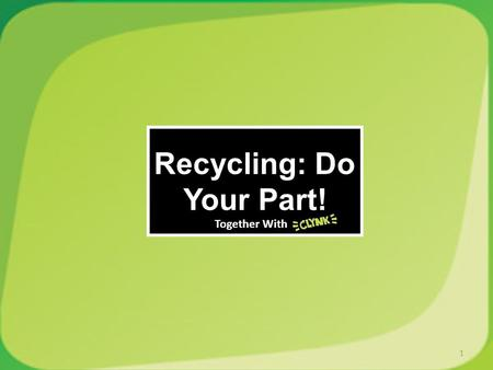 Recycling: Do Your Part! 1 Together With. What kinds of things do you recycle? What kinds of things dont you recycle? How often do you throw away recyclable.