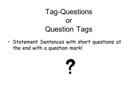 Tag-Questions or Question Tags Statement Sentences with short questions at the end with a question mark!
