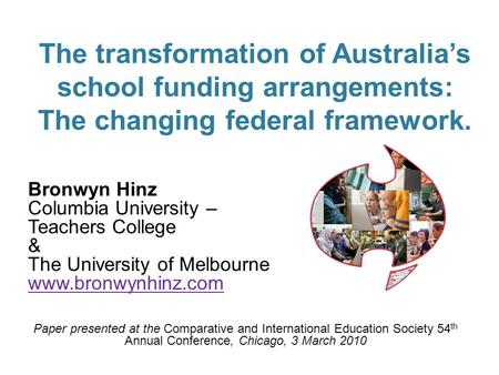 1 The transformation of Australias school funding arrangements: The changing federal framework. Bronwyn Hinz Columbia University – Teachers College & The.