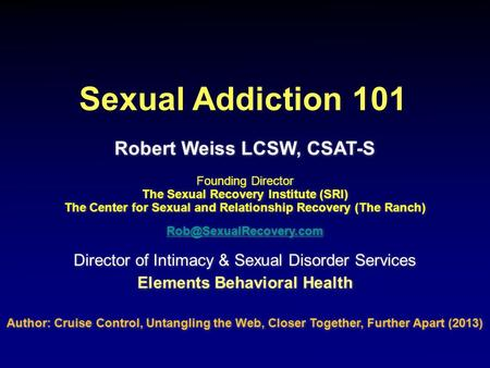 Robert Weiss LCSW, CSAT-S Founding Director The Sexual Recovery Institute (SRI) The Center for Sexual and Relationship Recovery (The Ranch)