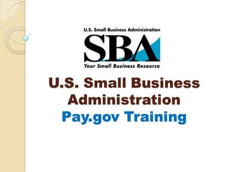 U.S. Business Administration Pay.gov Training U.S. Small Business Administration Pay.gov Training.