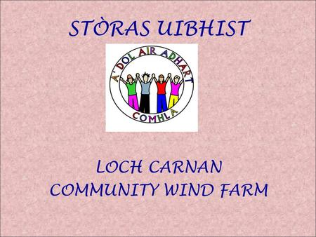 STÒRAS UIBHIST LOCH CARNAN COMMUNITY WIND FARM. Loch Carnan Community Wind Farm Iochdar Hill was deemed to be most promising due to: Strong low cost grid.