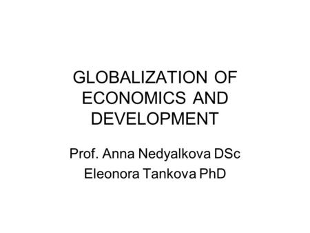 GLOBALIZATION OF ECONOMICS AND DEVELOPMENT Prof. Anna Nedyalkova DSc Eleonora Tankova PhD.