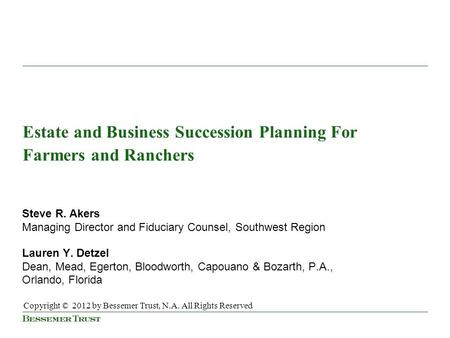 Estate and Business Succession Planning For Farmers and Ranchers Steve R. Akers Managing Director and Fiduciary Counsel, Southwest Region Lauren Y. Detzel.