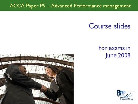 ACCA Paper P5 – Advanced Performance management Course slides For exams in June 2008.