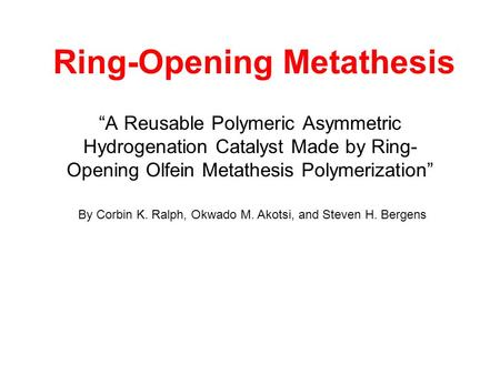Ring-Opening Metathesis A Reusable Polymeric Asymmetric Hydrogenation Catalyst Made by Ring- Opening Olfein Metathesis Polymerization By Corbin K. Ralph,