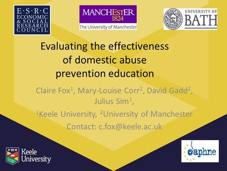 Evaluating the effectiveness of domestic abuse prevention education Claire Fox 1, Mary-Louise Corr 2, David Gadd 2, Julius Sim 1, 1 Keele University, 2.