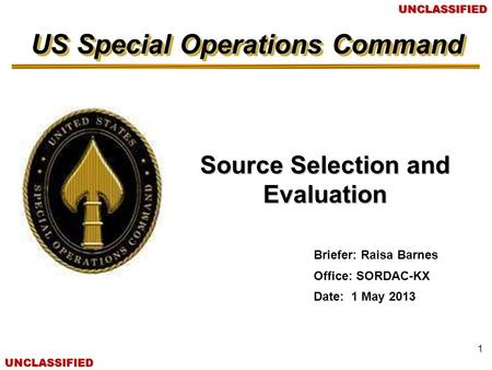 US Special Operations Command UNCLASSIFIEDUNCLASSIFIED Source Selection and Evaluation Briefer: Raisa Barnes Office: SORDAC-KX Date: 1 May 2013 1.