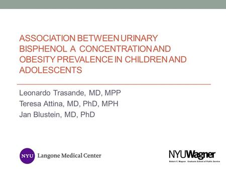 Association Between Urinary Bisphenol A Concentration and Obesity Prevalence in Children and Adolescents Leonardo Trasande, MD, MPP Teresa Attina, MD,