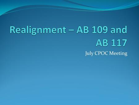July CPOC Meeting. Key Changes to AB 109 AB 109 is modified by AB 117 Realignment is now operative on October 1, 2011 (budget also establishes the community.